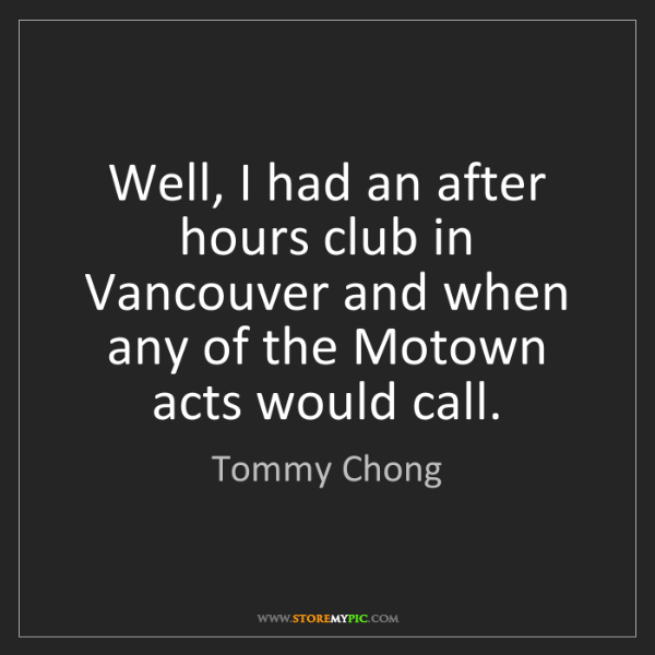 Tommy Chong: Well, I had an after hours club in Vancouver and when...