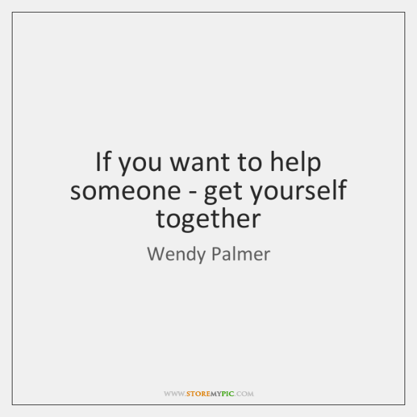 If you want to help someone - get yourself together