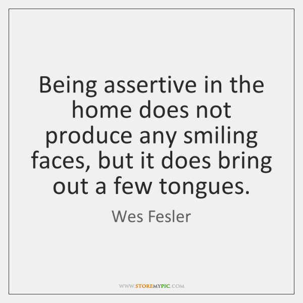 Being assertive in the home does not produce any smiling faces, but ...