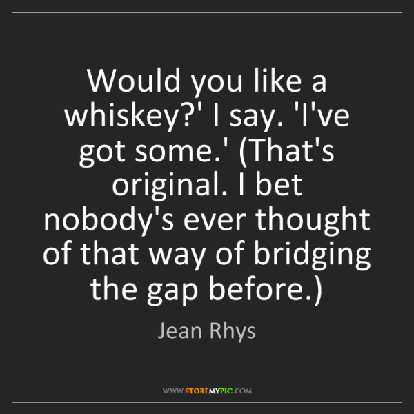 Jean Rhys: Would you like a whiskey?' I say. 'I've got some.' (That's...