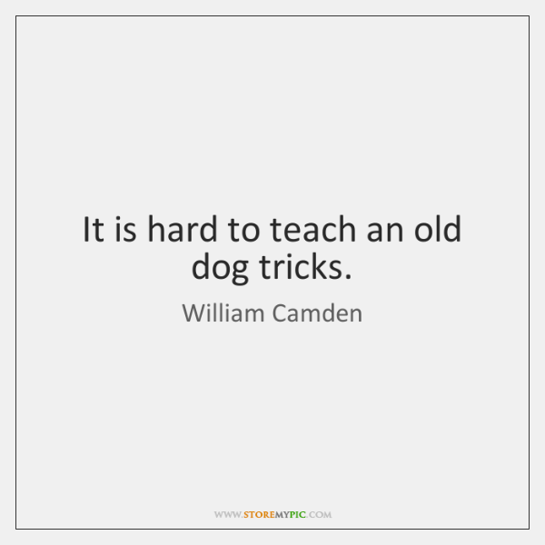 It is hard to teach an old dog tricks.