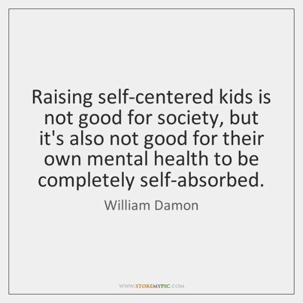 Raising self-centered kids is not good for society, but it's also not ...