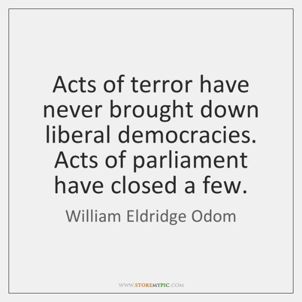 Acts of terror have never brought down liberal democracies. Acts of parliament ...