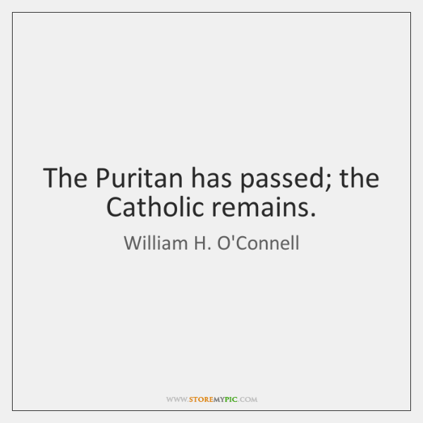 The Puritan has passed; the Catholic remains.