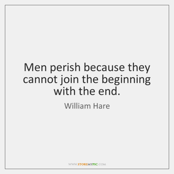 Men perish because they cannot join the beginning with the end.