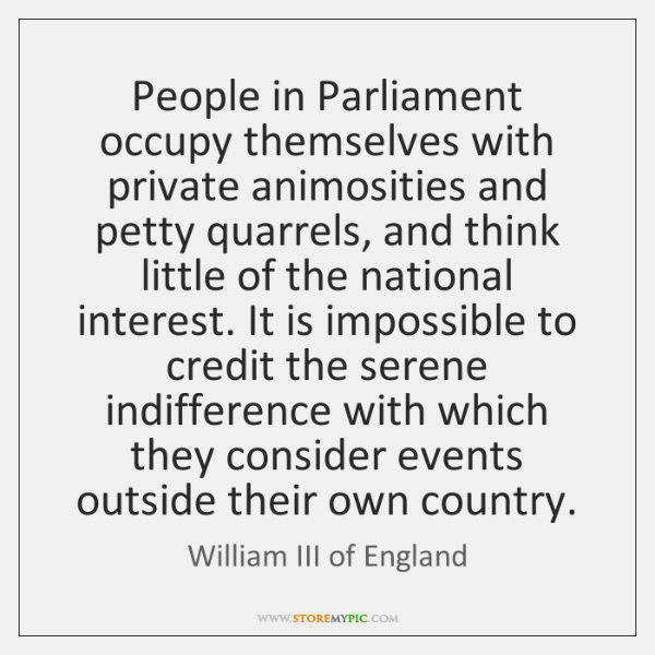 People in Parliament occupy themselves with private animosities and petty quarrels, and ...