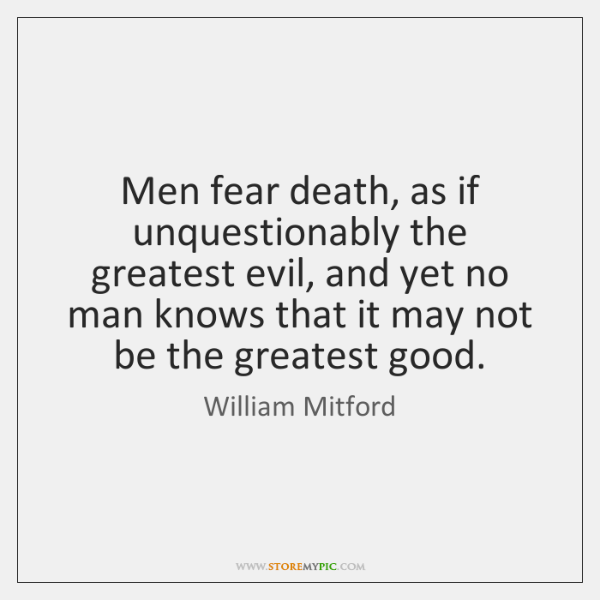 Men fear death, as if unquestionably the greatest evil, and yet no ...