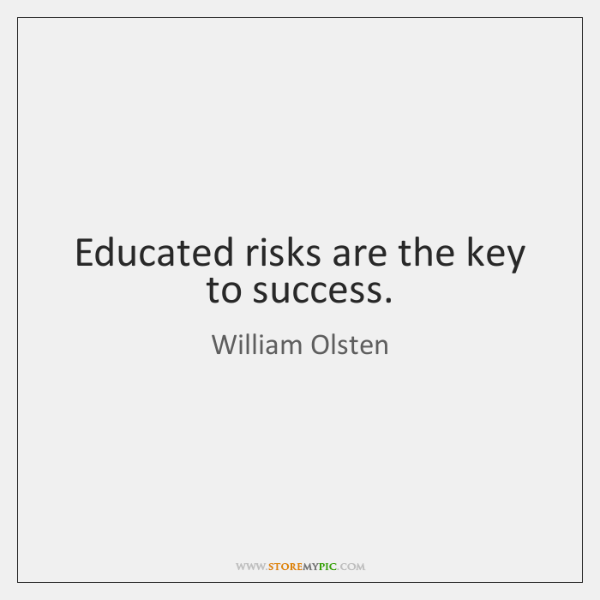 Educated risks are the key to success.