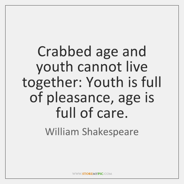 Crabbed age and youth cannot live together: Youth is full of pleasance, ...