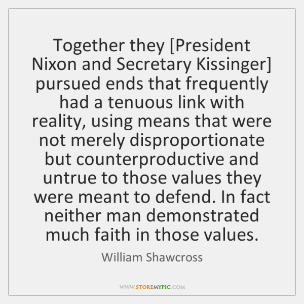 Together they [President Nixon and Secretary Kissinger] pursued ends that frequently had ...
