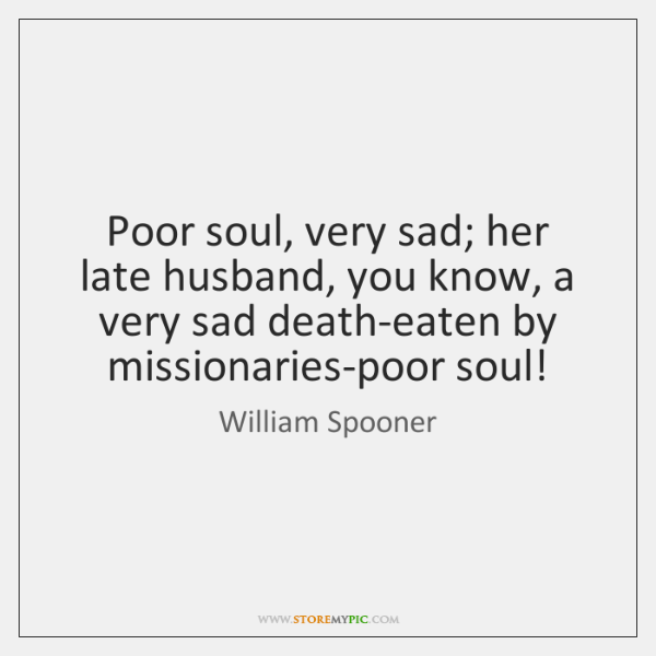 Poor soul, very sad; her late husband, you know, a very sad ...