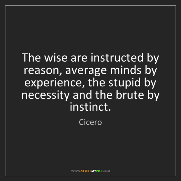 Cicero: The wise are instructed by reason, average minds by experience,...