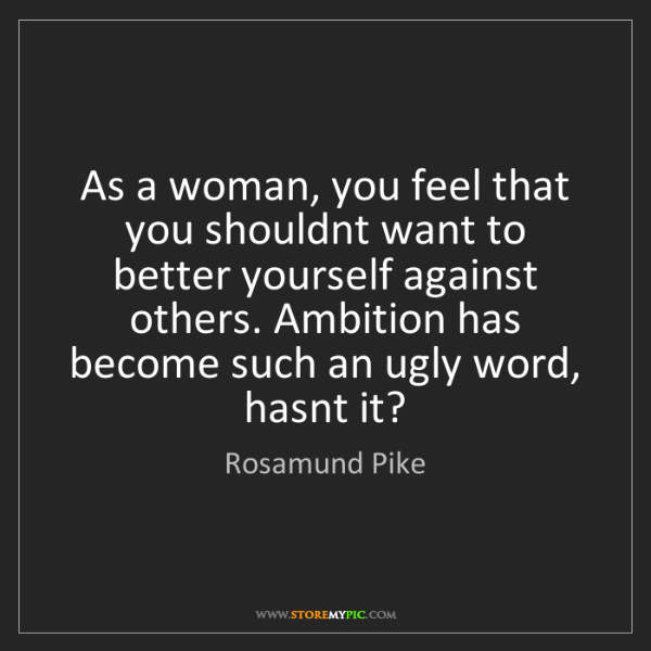 Rosamund Pike: As a woman, you feel that you shouldnt want to better...