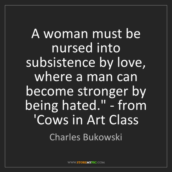Charles Bukowski: 'A woman must be nursed into subsistence by love, where...