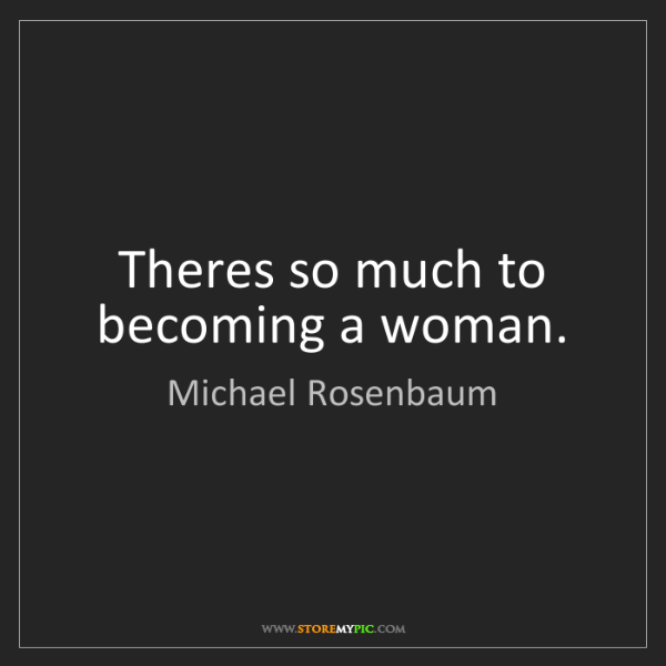Michael Rosenbaum: Theres so much to becoming a woman.