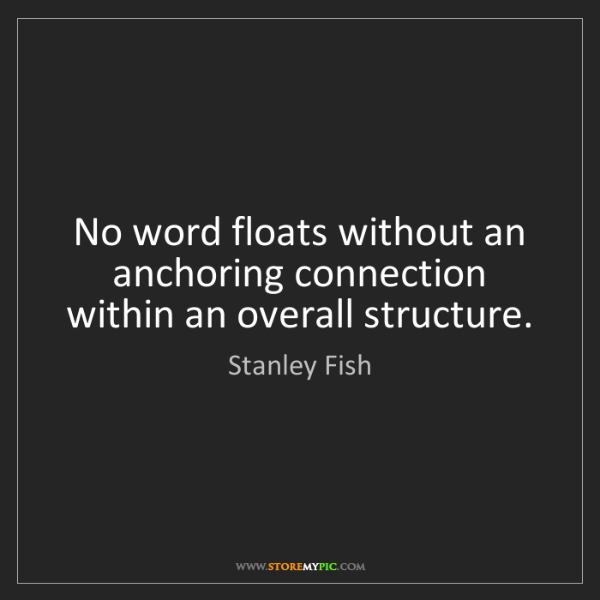Stanley Fish: No word floats without an anchoring connection within...