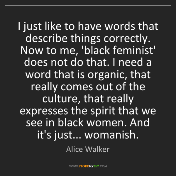 Alice Walker: I just like to have words that describe things correctly....