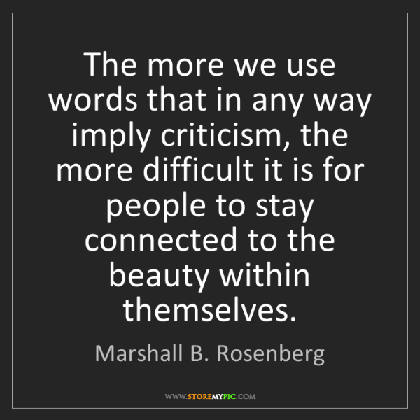 Marshall B. Rosenberg: The more we use words that in any way imply criticism,...