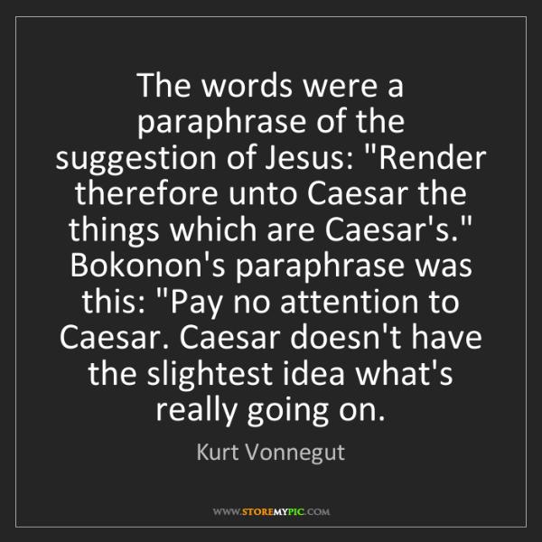 Kurt Vonnegut: The words were a paraphrase of the suggestion of Jesus:...