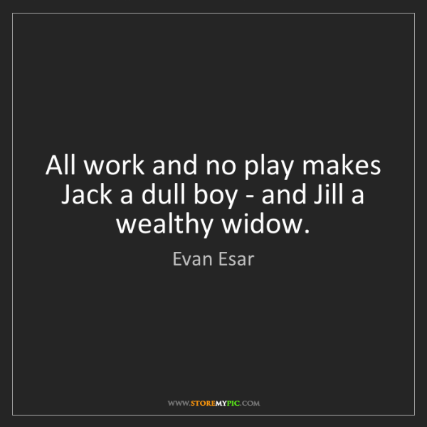 Evan Esar: All work and no play makes Jack a dull boy - and Jill...