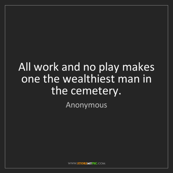 Anonymous: All work and no play makes one the wealthiest man in...