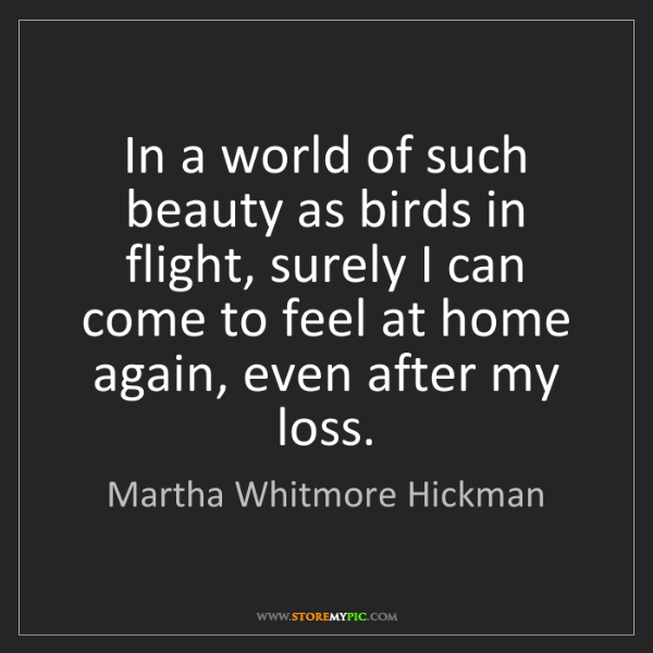 Martha Whitmore Hickman: In a world of such beauty as birds in flight, surely...