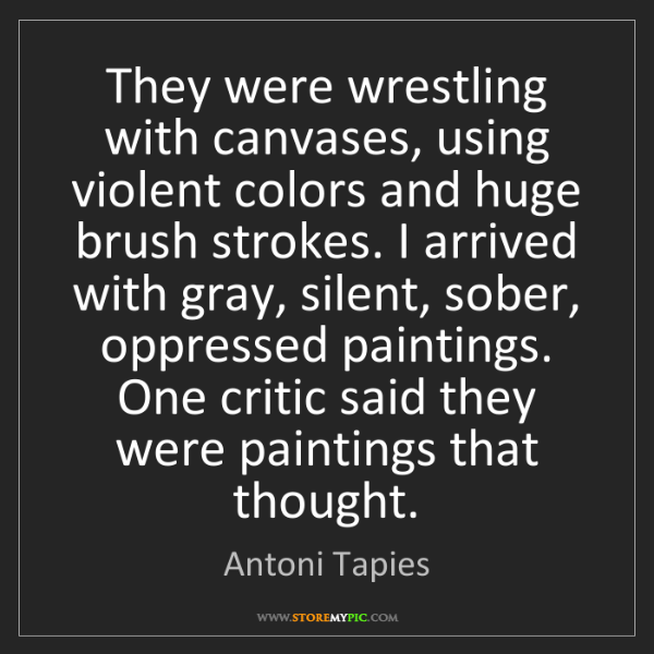 Antoni Tapies: They were wrestling with canvases, using violent colors...