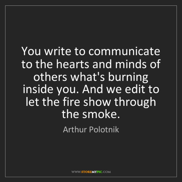 Arthur Polotnik: You write to communicate to the hearts and minds of others...