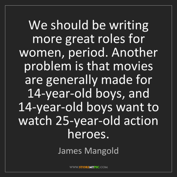 James Mangold: We should be writing more great roles for women, period....