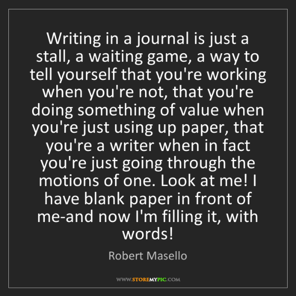 Robert Masello: Writing in a journal is just a stall, a waiting game,...