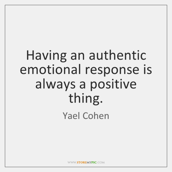 Having an authentic emotional response is always a positive thing.