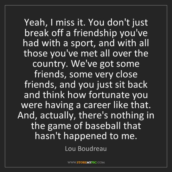 Lou Boudreau: Yeah, I miss it. You don't just break off a friendship...