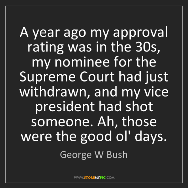 George W Bush: A year ago my approval rating was in the 30s, my nominee...
