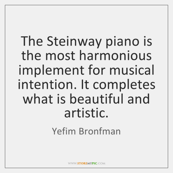The Steinway piano is the most harmonious implement for musical intention. It ...