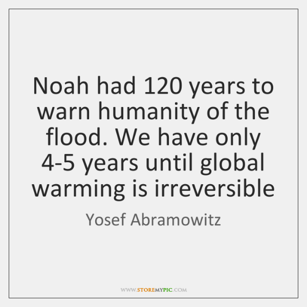 Noah had 120 years to warn humanity of the flood. We have only 4...