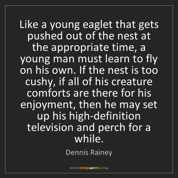 Dennis Rainey: Like a young eaglet that gets pushed out of the nest...