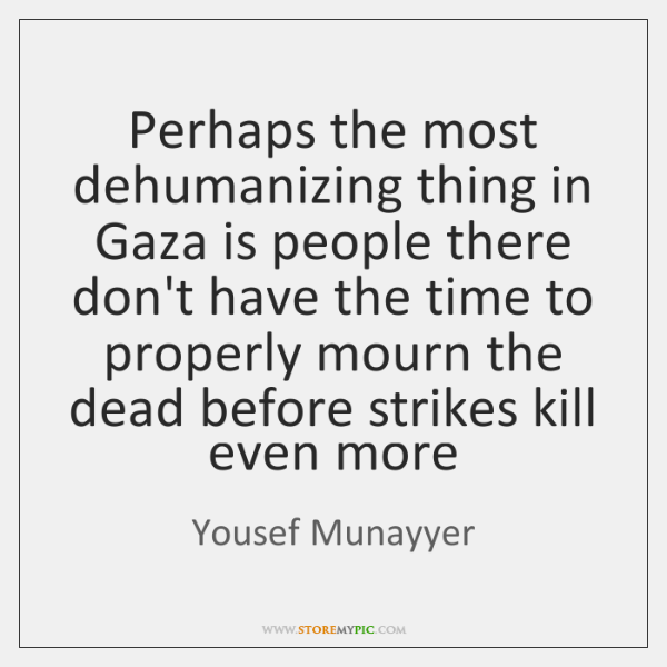 Perhaps the most dehumanizing thing in Gaza is people there don't have ...