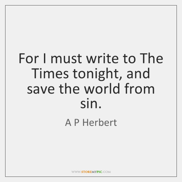 For I must write to The Times tonight, and save the world ...