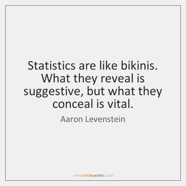Statistics are like bikinis. What they reveal is suggestive, but what they ...