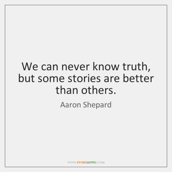 We can never know truth, but some stories are better than others.
