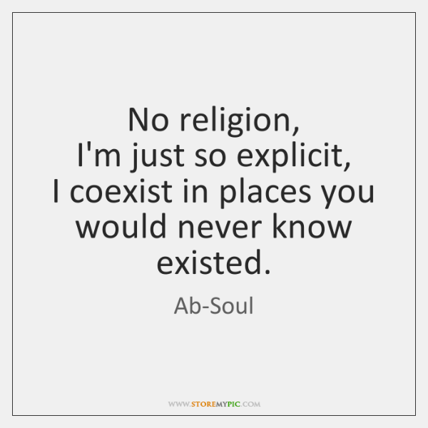 No religion,  I'm just so explicit,  I coexist in places you would ...