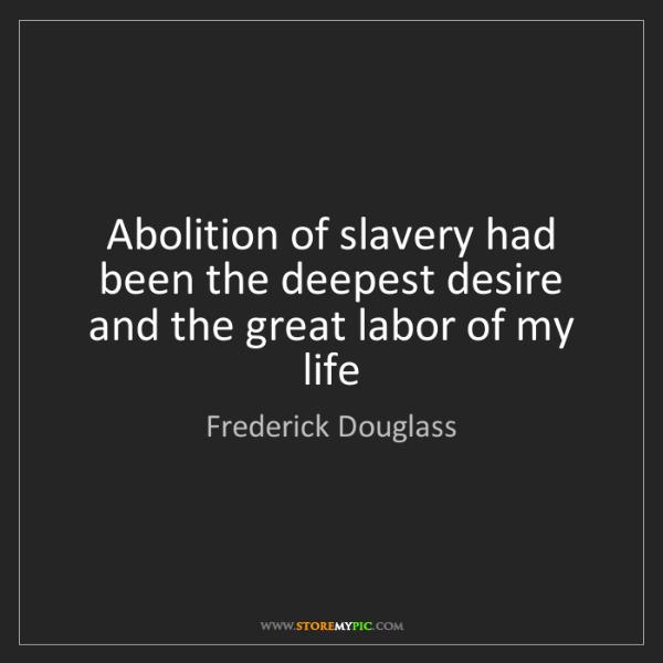 Frederick Douglass: Abolition of slavery had been the deepest desire and...