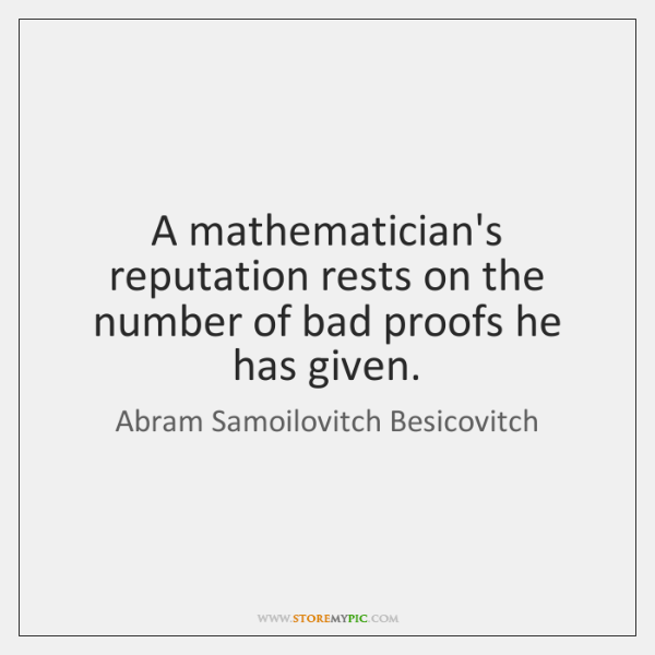 A mathematician's reputation rests on the number of bad proofs he has ...