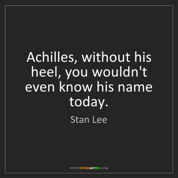Stan Lee: Achilles, without his heel, you wouldn't even know his...