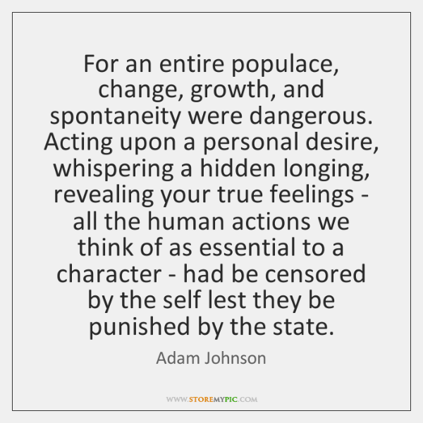 For an entire populace, change, growth, and spontaneity were dangerous. Acting upon ...