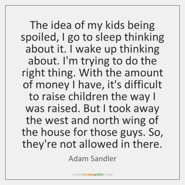 The idea of my kids being spoiled, I go to sleep thinking ...