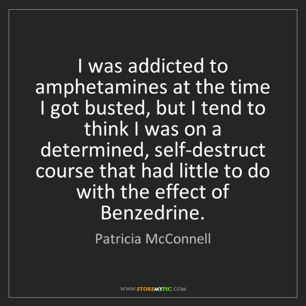 Patricia McConnell: I was addicted to amphetamines at the time I got busted,...