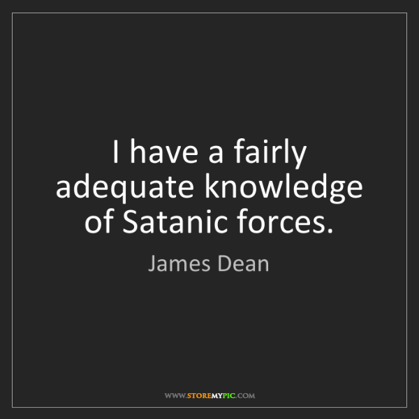 James Dean: I have a fairly adequate knowledge of Satanic forces.