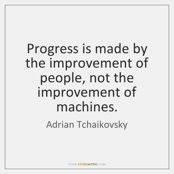Progress is made by the improvement of people, not the improvement of ...