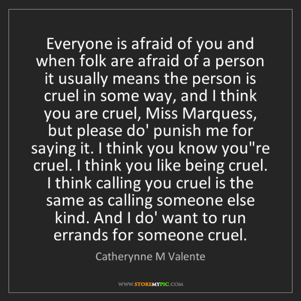 Catherynne M Valente: Everyone is afraid of you and when folk are afraid of...